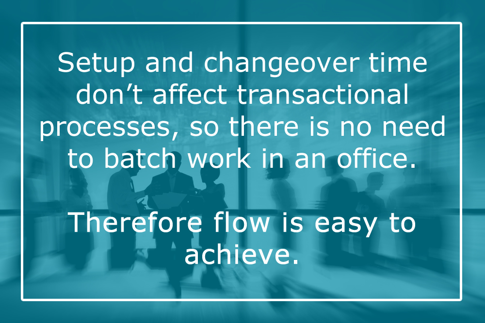 """Setup and changeover time don't affect transactional processes, so there is no need to batch work in an office. Therefore flow is easy to achieve."""