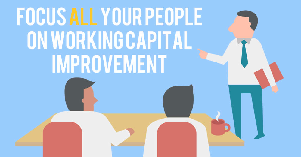 Focus ALL your people on working capital improvement
